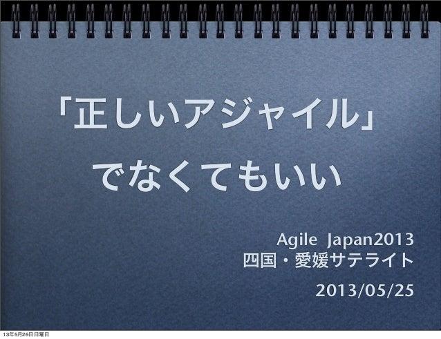 「正しいアジャイル」でなくてもいいAgile Japan2013四国・愛媛サテライト2013/05/2513年5月26日日曜日