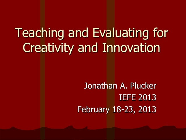 Teaching and Evaluating forCreativity and InnovationJonathan A. PluckerIEFE 2013February 18-23, 2013