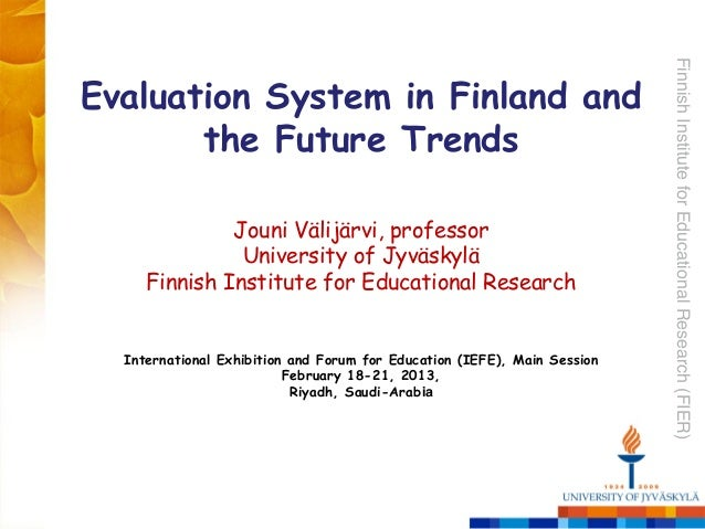 FinnishInstituteforEducationalResearch(FIER)!Evaluation System in Finland andthe Future Trends!!Jouni Välijärvi, professor...