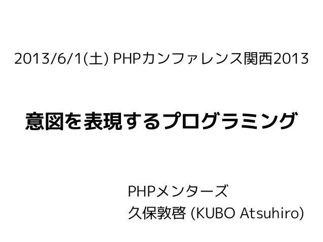 2013/6/1(土) PHPカンファレンス関西2013意図を表現するプログラミングPHPメンターズ久保敦啓 (KUBO Atsuhiro)