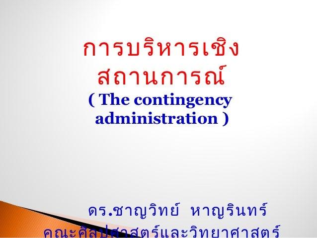 การบริหารเชิงสถานการณ์( The contingencyadministration )ดร.ชาญวิทย์ หาญรินทร์