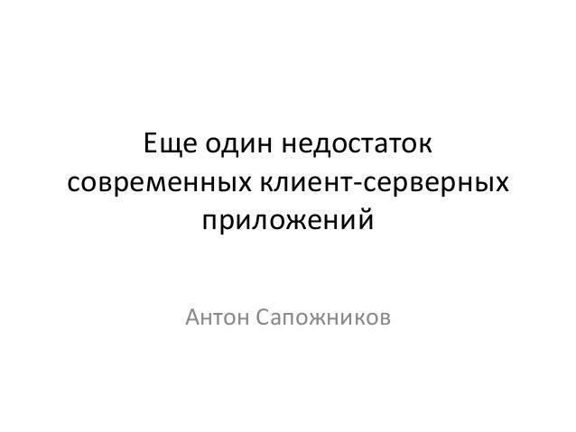 Антон Сапожников. Еще один недостаток современных клиент-серверных приложений