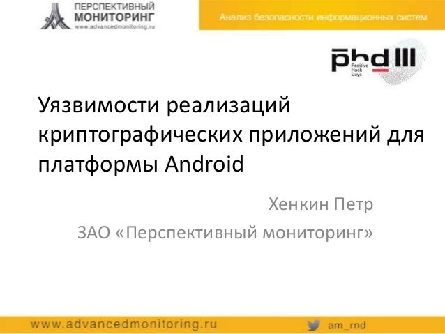 Уязвимости реализацийкриптографических приложений дляплатформы AndroidХенкин ПетрЗАО «Перспективный мониторинг»