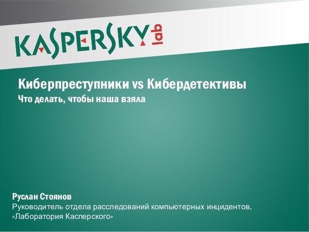 Киберпреступники vs КибердетективыЧто делать, чтобы наша взялаРуслан Стоянов,Руководитель отдела расследований компьютерны...