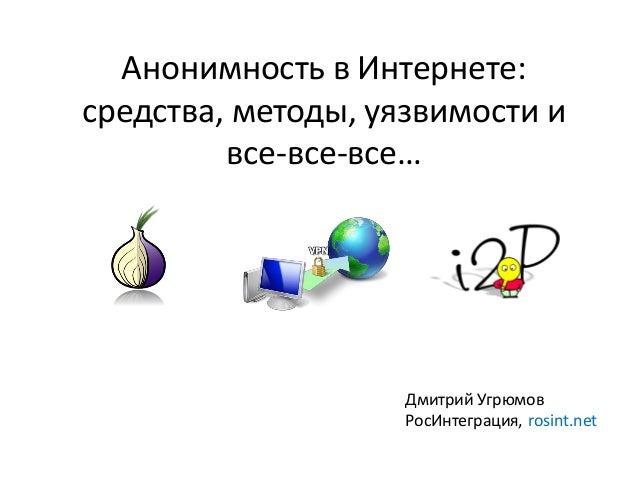 Анонимность в Интернете:средства, методы, уязвимости ивсе-все-все…Дмитрий УгрюмовРосИнтеграция, rosint.net
