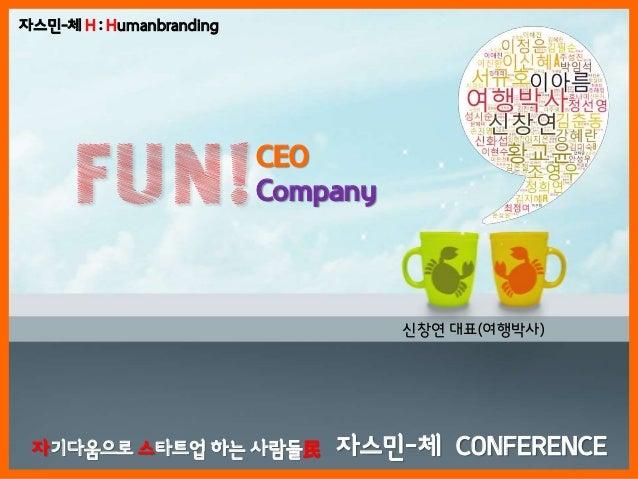 CEOCompanyFUN!싞창연 대표(여행박사)자스민-체 H : Humanbranding자기다움으로 스타트업 하는 사람들民 자스민-체 CONFERENCE