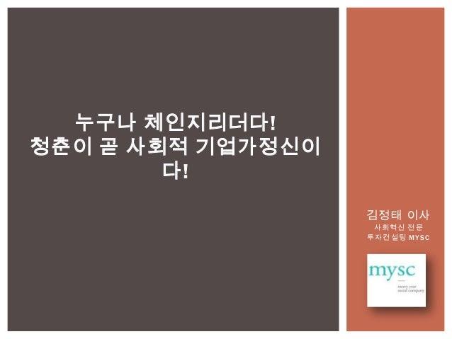 김정태 이사사회혁신 전문투자컨설팅 MYSC누구나 체인지리더다!청춘이 곧 사회적 기업가정신이다!