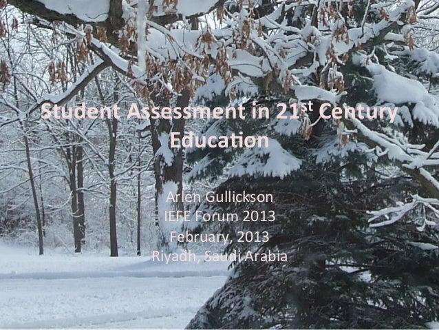 Student Assessment in 21st Century Educa4on  Arlen Gullickson IEFE Forum 2013  February, 2013...