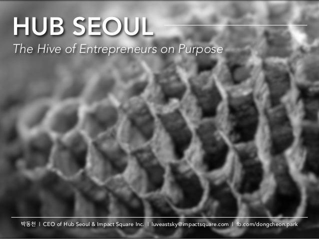 HUB SEOULThe Hive of Entrepreneurs on Purpose박동천 | CEO of Hub Seoul & Impact Square Inc. | luveastsky@impactsquare.com | f...