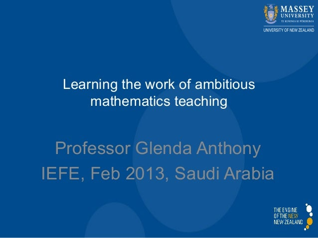 Learning the work of ambitiousmathematics teachingProfessor Glenda AnthonyIEFE, Feb 2013, Saudi Arabia