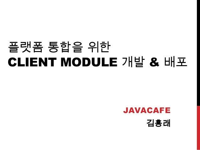 플랫폼 통합을 위한CLIENT MODULE 개발 & 배포JAVACAFE김흥래