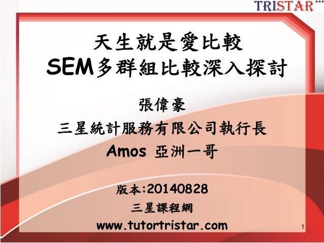 1 天生就是愛比較 SEM多群組比較深入探討 張偉豪 三星統計服務有限公司執行長 Amos 亞洲一哥 版本:20140828 三星課程網 www.tutortristar.com
