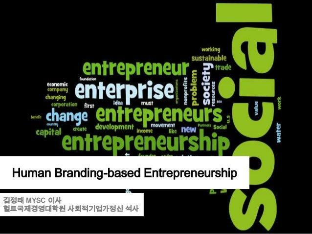 Human Branding-based Entrepreneurship 김정태 MYSC 이사 헐트국제경영대학원 사회적기업가정신 석사