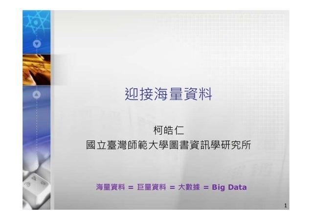 迎接海量資料 柯皓仁 國立臺灣師範大學圖書資訊學研究所 1 海量資料 = 巨量資料 = 大數據 = Big Data