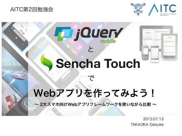 Webアプリを作ってみよう! ∼ 2大スマホ向けWebアプリフレームワークを使いながら比較 ∼ 2013.07.13 TAKAOKA Daisuke AITC第2回勉強会 と で Sencha Touch