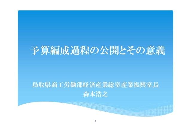 予算編成過程の公開とその意義 鳥取県商工労働部経済産業総室産業振興室長 森本浩之 1