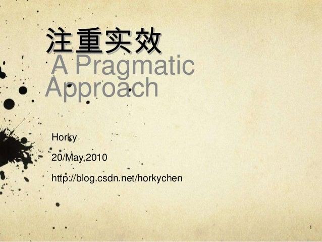注重实效 A Pragmatic Approach Horky 20/May,2010 http://blog.csdn.net/horkychen 1