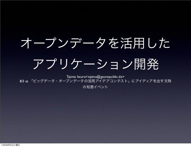オープンデータを活用した アプリケーション開発 Tajima Itsuro<tajima@georepublic.de> 8/3 at 「ビッグデータ・オープンデータの活用アイデアコンテスト」にアイディアを出す文殊 の知恵イベント 13年8月3...