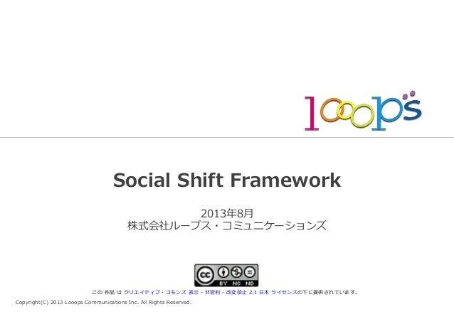 Copyright(C) 2013 Looops Communications Inc. All Rights Reserved. Social Shift Framework 2013年年8⽉月 株式会社ループス・コミュニケ...