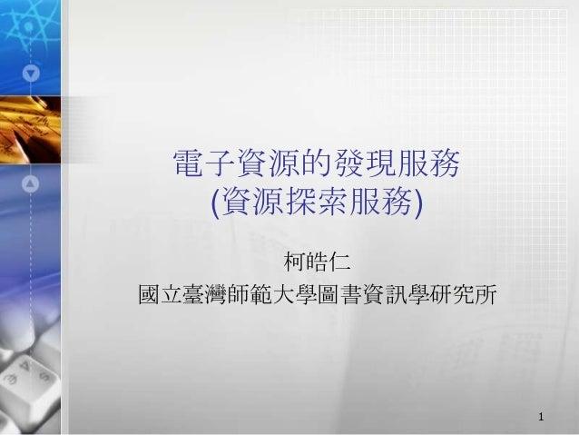 電子資源的發現服務 (資源探索服務) 柯皓仁 國立臺灣師範大學圖書資訊學研究所 1