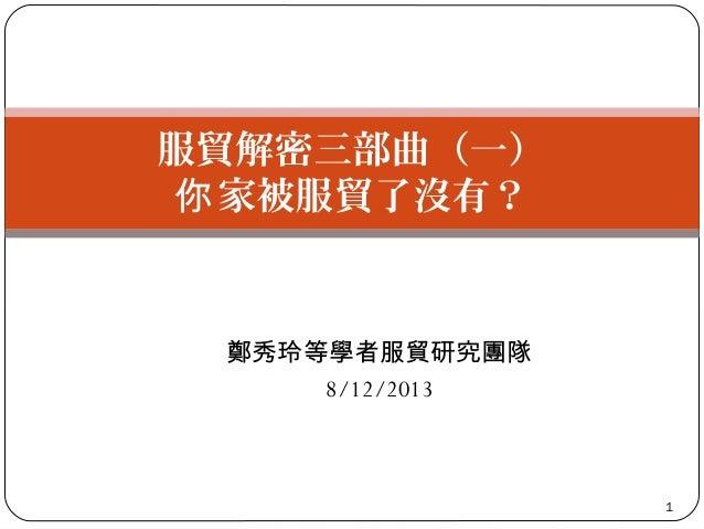 鄭秀玲等學者服貿研究團隊 8/12/2013 1 服貿解密三部曲(一) 家被服貿了沒有?你