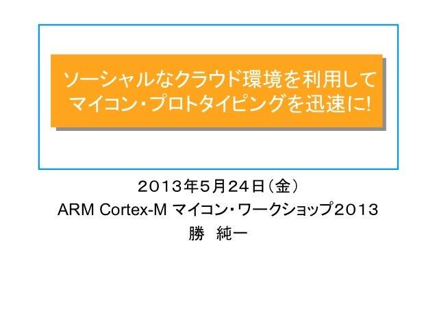 ソーシャルなクラウド環境を利用して マイコン・プロトタイピングを迅速に! 2013年5月24日(金) ARM Cortex-M マイコン・ワークショップ2013 勝 純一