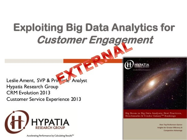 Exploiting Big Data Analytics for Customer Engagement Leslie Ament, SVP & Principle Analyst Hypatia Research Group CRM Evo...