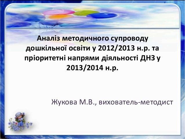 Аналіз методичного супроводу дошкільної освіти у 2012/2013 н.р. та пріоритетні напрями діяльності ДНЗ у 2013/2014 н.р. Жук...