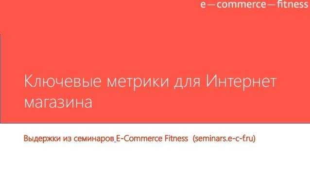 Ключевые метрики для Интернет магазина Выдержки из семинаров E-Commerce Fitness (seminars.e-c-f.ru)