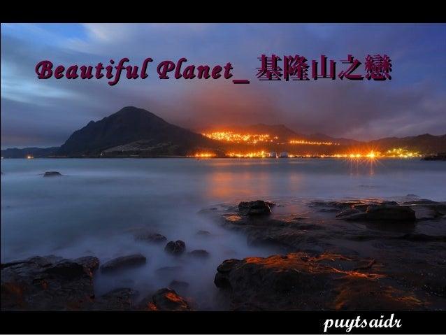 Beautiful PlanetBeautiful Planet__ 基隆山之戀基隆山之戀 puytsaidr