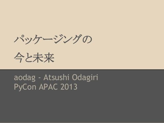 パッケージングの 今と未来 aodag - Atsushi Odagiri PyCon APAC 2013