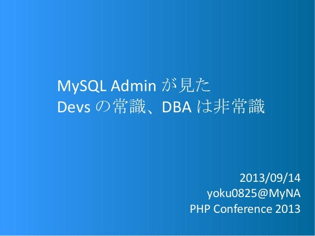 MySQL Admin が見た Devs の常識、 DBA は非常識 2013/09/14 yoku0825@MyNA PHP Conference 2013