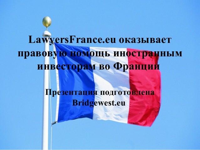 LawyersFrance.eu оказывает правовую помощь иностранным инвесторам во Франции Презентация подготовлена Bridgewest.eu