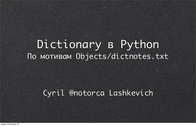 Dictionary в Python По мотивам Objects/dictnotes.txt Cyril @notorca Lashkevich piątek, 30 sierpnia 13
