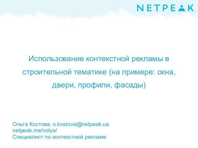 Использование контекстной рекламы в строительной тематике (на примере: окна, двери, профили, фасады) Ольга Костова, o.kost...