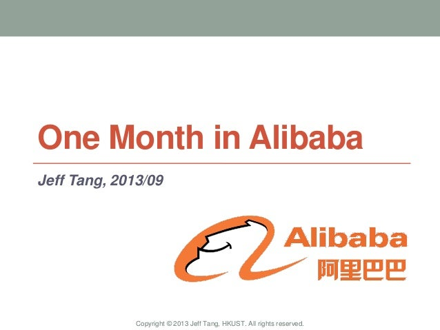 One Month in Alibaba Jeff Tang, 2013/09 Copyright © 2013 Jeff Tang, HKUST. All rights reserved.