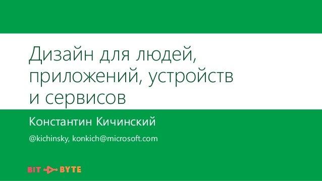 Дизайн для людей, приложений, устройств и сервисов Константин Кичинский @kichinsky, konkich@microsoft.com