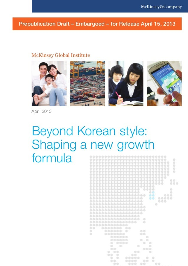 McKinsey Global Institute Beyond Korean style: Shaping a new growth formula April 2013 Prepublication Draft – Embargoed – ...