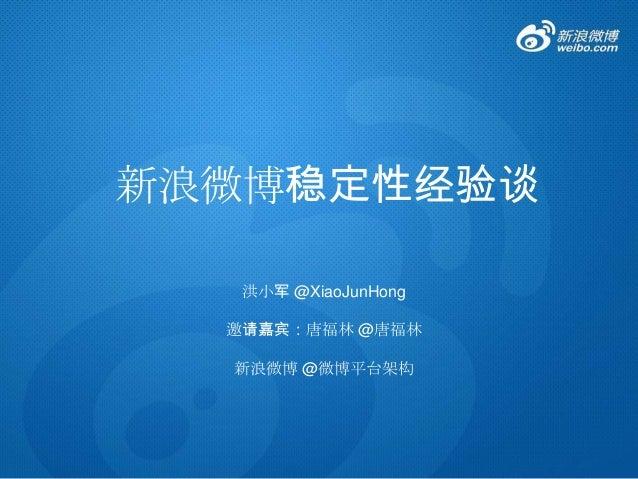 新浪微博稳定性经验谈 洪小军 @XiaoJunHong 邀请嘉宾:唐福林 @唐福林 新浪微博 @微博平台架构
