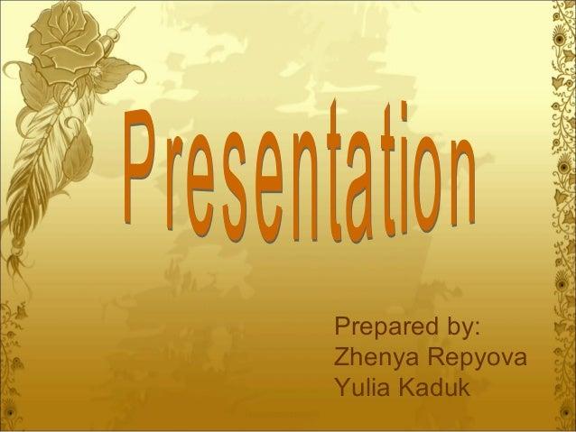 Prepared by: Zhenya Repyova Yulia Kaduk