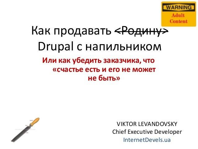 Как продавать <Родину> Drupal с напильником Или как убедить заказчика, что «счастье есть и его не может не быть»  VIKTOR L...
