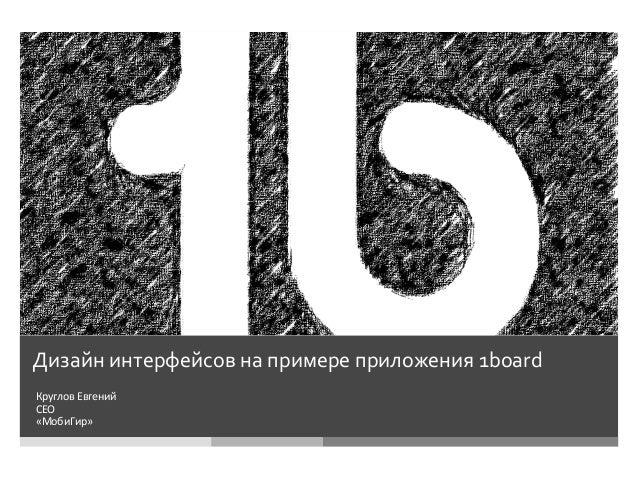 Дизайн  интерфейсов  на  примере  приложения  1board      Круглов  Евгений   CEO   «МобиГир»