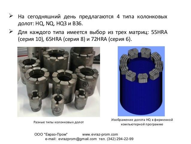  На сегодняшний день предлагаются 4 типа колонковых долот: HQ, NQ, HQ3 и B36.  Для каждого типа имеется выбор из трех ма...