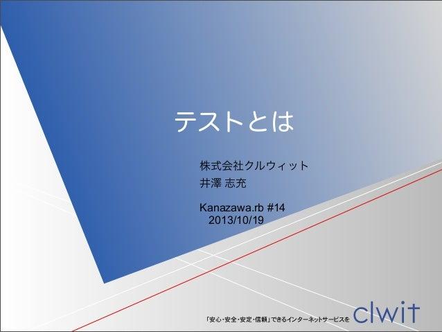 テストとは 株式会社クルウィット 井澤 志充 Kanazawa.rb #14 2013/10/19  「安心・安全・安定・信頼」できるインターネットサービスを