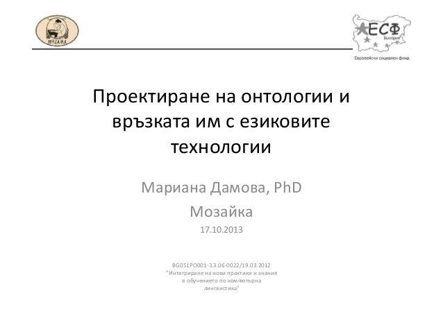 Проектиране на онтологии и връзката им с езиковите технологии Мариана Дамова, PhD Moзайка 17.10.2013  BG051PO001-3.3.06-00...