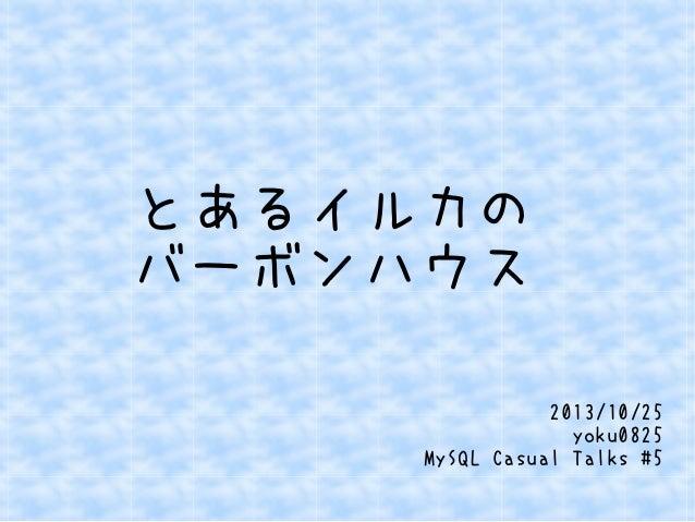 とあるイルカの バーボンハウス 2013/10/25 yoku0825 MySQL Casual Talks #5