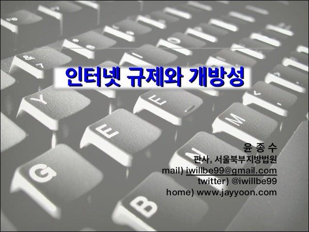 인터넷 규제와 개방성 윤종수 판사, 서울북부지방법원 mail) iwillbe99@gmail.com twitter) @iwillbe99 home) www.jayyoon.com !