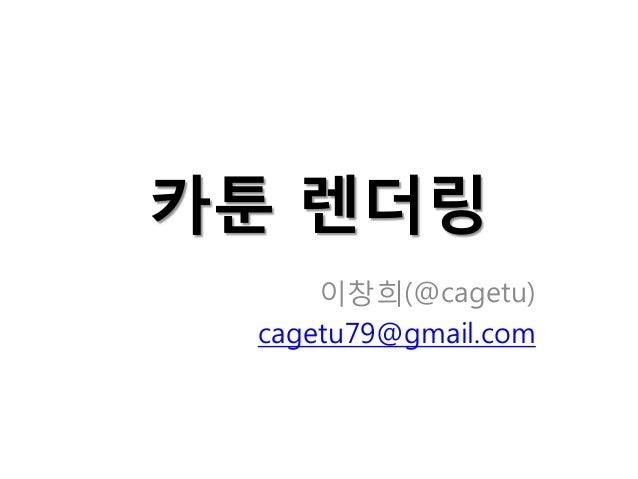 카툰 렌더링 이창희(@cagetu) cagetu79@gmail.com