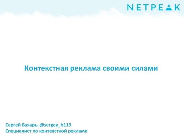 Контекстная реклама своими силами  Сергей Бахарь, @sergey_b113 Специалист по контекстной рекламе