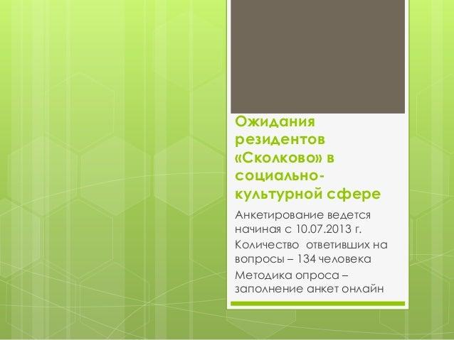 Ожидания резидентов «Сколково» в социальнокультурной сфере Анкетирование ведется начиная с 10.07.2013 г. Количество ответи...